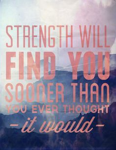 Strength will find you sooner that you ever thought it would.  #quotes #inspiration