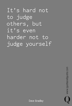 It's hard not to judge others, but it's even harder not to judge yourself by Dave Bradley. New Quotes, Inspirational Quotes, Criticism Quotes, Startup Quotes, Judging Others, Sharing Economy, Popular Quotes, Self Awareness, Me Me Me Song