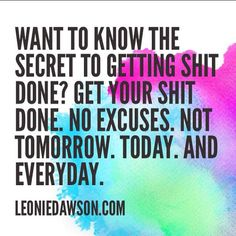 Want to know the secret to getting your shit done? Get your shit done. No excuses. Not tomorrow. Today. And everyday. ~ Leonie Dawson #VisionBoard #2015