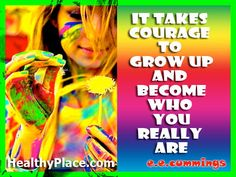 Quote: It takes courage to grow up and become who you really are. http://www.healthyplace.com