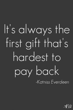 it's always the first gift that's the hardest to pay back