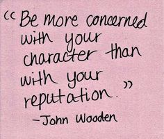 """Be more concerned with your character than with your reputation."" - John Wooden #Motivational #Inspirational"