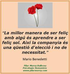 """""""La millor manera de ser feliç amb algú és aprendre a ser feliç sol. Així la companyia és una qüestió d'elecció i no de necessitat."""" Mario Benedetti"""