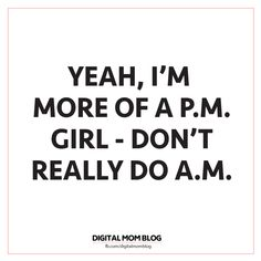 i'm more of a pm girl dont really do am dont do mornings quote