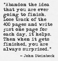 """Abandon the idea that you are ever going to finish."" --John Steinbeck"