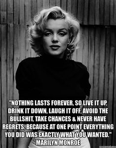 nothing lasts forever, so live it up, drink it down, laugh it off,avoid the bullshit, take chances and never have regrets, because at one point everything you did was exactly what you wanted marilyn monroe
