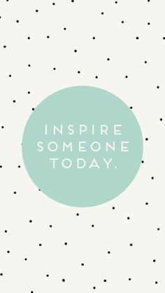 Inspire Someone Today You don't even know it would make their day right..