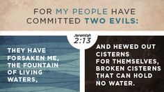 "Jeremiah 2:13 (ESV) - "" for my people have committed two evils: they have forsaken me, the fountain of living waters, and hewed out cisterns..."