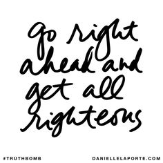 Go right ahead and get all righteous. Subscribe: DanielleLaPorte.com #Truthbomb #Words #Quotes