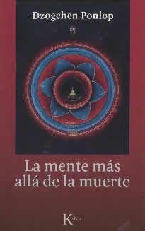 La mente más allá de la muerte de Dzogchen Ponlop editado por Kairós. Con un conocimiento muy profundo de la mente occidental y un estilo cálido e informal. Dzogchen Ponlop Rinpoché nos introduce en las misteriosas enseñanzas tibetanas sobre los bardos: los intervalos de la vida, la muerte y más allá.