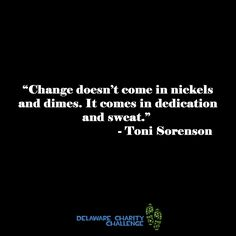 Change Doesn't Come In Nickels and Dimes. It Comes in Dedication and Sweat. There is No One Giant Step That Does It, It's a Lot of Little Steps - Delaware Charity Challenge motivational running quote