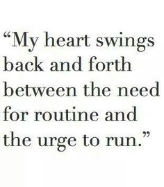 My heart swings back and forth between the need for routine and the urge to run