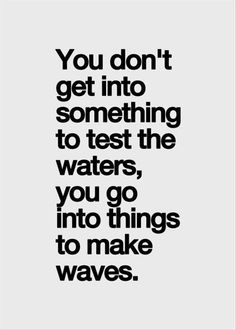You don't get into something to test the waters, you go into things to make waves.