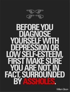 Before you diagnose yourself with depression or low self-esteem, first make sure you are not, in fact, surrounded by ASSHOLES