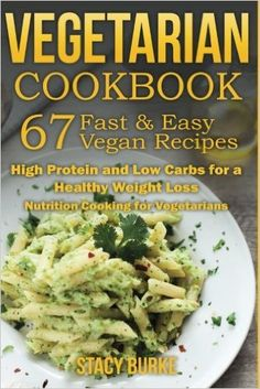 Amazon.com: VEGETARIAN COOKBOOK: 67 Fast & Easy Vegan Recipes Protein and Low Carbs for a Healthy Weight Loss (Nutrition Cooking for Vegetarians) (9781523650811): Stacy Burke: Books