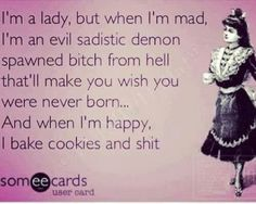 I'm A Lady, But When I'm Mad, I'm An Evil Sadistic Demon Spawned Bitch From Hell That'll Make You Wish You Were Never Born...And When I'm Happy, I Bake Cookies And Shit.. I am WOMAN hear me ROAR!