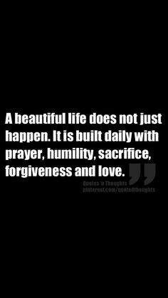 A beautiful life does not just happen. It is built daily with prayer, humility, sacrifice, forgiveness and love. #wisdom #affirmations
