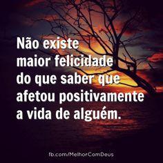 Não existe maior felicidade do que saber que afetou positivamente a vida de alguém.