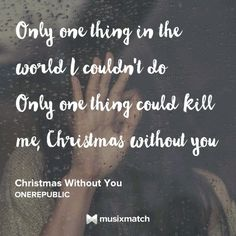 Only one thing could kill me.... Christmas without you...