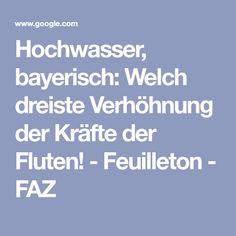 Hochwasser, bayerisch: Welch dreiste Verhöhnung der Kräfte der Fluten! - Feuilleton - FAZ