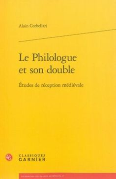 Le philologue et son double : études de réception médiévale / Alain Corbellari - Paris : Classiques Garnier, 2014