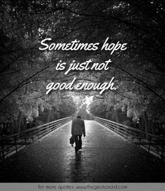 Sometimes hope is just not good enough.  #enough #good #hope #quotes #sometimes