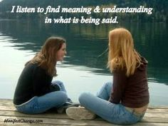 I listen to find meaning and understanding in what is being said.