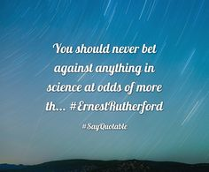 Quotes about You should never bet against anything in science at odds of more th... #ErnestRutherford   with images background, share as cover photos, profile pictures on WhatsApp, Facebook and Instagram or HD wallpaper - Best quotes