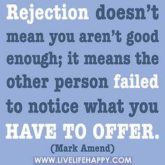 Rejeição não significa que tu não és bom. Significa que a outra pessoa falhou em perceber o que tu tens para oferecer.