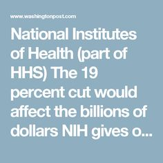 National Institutes of Health (part of HHS)    The 19 percent cut would affect the billions of dollars NIH gives out to researchers around the globe, as well as studies at its sprawling Bethesda, Md., campus.    - Eliminates the Fogarty International Center, which builds partnerships between U.S. and foreign health research institutions