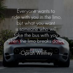 Everyone wants to ride with you in the limo, but what you want is someone who will take the bus with you when the limo breaks down. ~ Oprah Winfrey