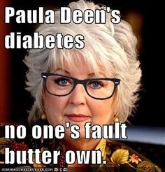 Paula Deen's diabetes: no one's fault butter own. :: Lc- diyabeetus, y'all!