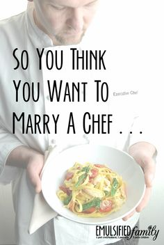 So you think you want to marry a chef?  That's great.  Just don't expect them to cook for you every night!