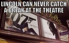 Poor Lincoln. Why must a theater visit always lead to a gun to the head?