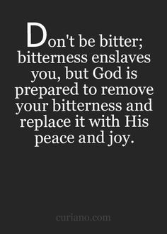 Don't be bitter; bitterness enslaves you, but God is prepared to remove your bitterness and replace it with His peace and joy.