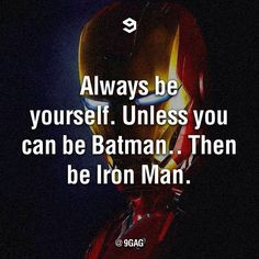 Don't be Batman... Iron Man's better! (just voicing my opinion here! don't hate me!)
