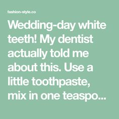 Wedding-day white teeth! My dentist actually told me about this. Use a little toothpaste, mix in one teaspoon baking soda plus one teaspoon of hydrogen peroxide, half a teaspoon water. Thoroughly mix then brush your teeth for two minutes. Remember to do it once a week until you have reached the results you want. Once your teeth are good and white, limit yourself to using the whitening treatment once every month or two. - fashion-style.co
