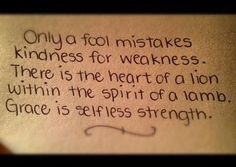 Only a fool mistakes kindness for weakness. There is a heart of a lion within the spirit of a lamb. Grace is selfless strength.
