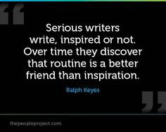 """""""Serious writers write, inspired or not. Over time they discover that routine is a better friend than inspiration."""" -- Ralph Keyes"""