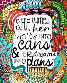 She turned her cants into cans and her dreams into plans