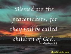 Blessed are the peacemakers, for they will be called children of God. --Matthew 5:9