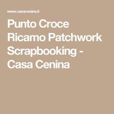 Punto Croce Ricamo Patchwork Scrapbooking - Casa Cenina