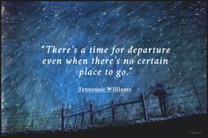 There's a time for departure even when there's no certain place to go. - Tennessee Williams thedailyquotes.com