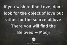 if you wish to find love dont look for the object of love but rather for the source of love .There you will find the beloved Mooji