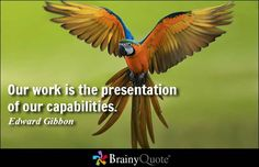 Our work is the presentation of our capabilities. - Edward Gibbon #work #QOTD