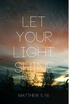 In the same way, let your light shine before others, that they may see your good deeds and glorify your Father in heaven. [ Matthew 5:16 ]