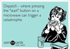 "Dispatch: Where pressing the ""start"" button on a microwave can trigger catastrophe."