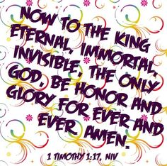 """""""Now to the King eternal, immortal, invisible, the only God, be honor and glory for ever and ever Amen."""" (1 Timothy 1:17, NIV)"""