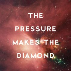 The pressure makes the diamond.