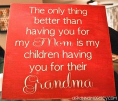 The only thing better than having you for my Mom is my children having you for their Grandma... this was so true of my mom!!!